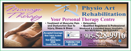 Physio Art Rehabilitation (905-528-9916) - Annonce illustr&eacute;e - Your Personal Therapy Centre Treatment of Muscular Pain  Relaxation and Dysfunction Due To Qualified Registered &amp; Professional  Qualified Registered &amp; Professional Injury, Illness &amp; Stress Weekend &amp; Extended Hours Available NO REFERRAL NECESSARYNO REFERRAL NECESSA Main Accepted Coverage: Medical Art Building Motor Vehicle Accidents Young James S. N 905-528-9916 (MVA) 905-528-9916 Work Related Injuries www.physioart.ca PARKING PAID (WSIB) 1 Young St., Suite 312 (corner Young &amp; James) Extended Health Care BY CLINIC Hamilton Medical Arts Building