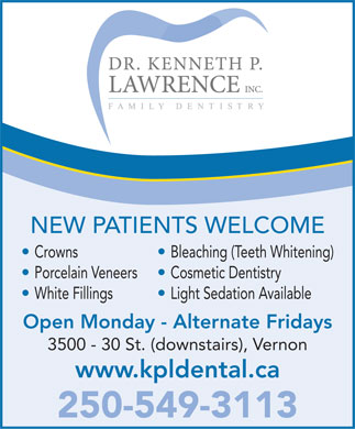 Lawrence Kenneth P Dr Inc (250-541-1143) - Annonce illustrée - NEW PATIENTS WELCOME Crowns Bleaching (Teeth Whitening) Porcelain Veneers  Cosmetic Dentistry White Fillings Light Sedation Available Open Monday - Alternate Fridays 3500 - 30 St. (downstairs), Vernon www.kpldental.ca 250-549-3113