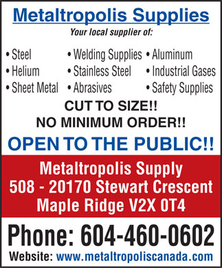 Metaltropolis Supplies Ltd (604-460-0602) - Annonce illustrée - Metaltropolis Supplies Your local supplier of: Steel Wel ding Sup plies Alumi num Hel ium Stainless S teel In dustria l Gas es Sh eet Me tal Ab rasives S afety S uppli es CUT TO SIZE!! NO MINIMUM ORDER!! OPEN TO THE PUBLIC!! Metaltropolis Supply 508 - 20170 Stewart Crescent Maple Ridge V2X 0T4 Phone: 604-460-0602 Website: www.metaltropoliscanada.com  Metaltropolis Supplies Your local supplier of: Steel Wel ding Sup plies Alumi num Hel ium Stainless S teel In dustria l Gas es Sh eet Me tal Ab rasives S afety S uppli es CUT TO SIZE!! NO MINIMUM ORDER!! OPEN TO THE PUBLIC!! Metaltropolis Supply 508 - 20170 Stewart Crescent Maple Ridge V2X 0T4 Phone: 604-460-0602 Website: www.metaltropoliscanada.com