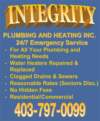 Integrity Plumbing and Heating Inc (403-797-0099) - Annonce illustrée - PLUMBINGANDHEATINGINC. PLUMBINGANDHEATINGINC. 24/7EmergencyService 24/7EmergencyService For All Your Plumbing and Heating Needs Water Heaters Repaired & Replaced Clogged Drains & Sewers isc.) Reasonable Rates (Seniors D No Hidden Fees Residential/Commercial