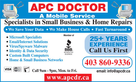 APC Doctor (403-798-0809) - Display Ad - APC DOCTOR A Mobile Service Specialists in Small Business &amp; Home Repairs We Save Your Data     We Make House Calls     Fast Turnaround Member of Microsoft Specialists + 25 YEARS Email/Internet Solutions EXPERIENCE Virus/Spyware Malware Identity &amp; Data Security Call Us First Custom Built Computers Home &amp; Small Business Networks 403 860-9336 Call 9am - 9pm, Mon. to Fri. email: info@apcdr.ca www.apcdr.ca