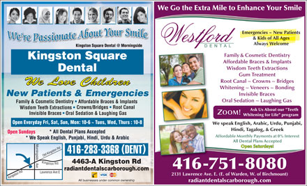 Kingston Square Dental (416-283-3368) - Display Ad - We Go the Extra Mile to Enhance Your Smile Emergencies ~ New Patients &amp; Kids of All Ages Always Welcome Kingston Square Dental @ MorningsideKist S Dental @ Mniside Family &amp; Cosmetic Dentistry Kingston Square Affordable Braces &amp; Implants Wisdom Teeth Extractions Dental Gum Treatment Root Canal ~ Crowns ~ Bridges We Love Children Whitening ~ Veneers ~ Bonding Invisible Braces New Patients &amp; Emergencies Oral Sedation ~ Laughing Gas Family &amp; Cosmetic Dentistry Affordable Braces &amp; Implants Crowns/Bridges   Root Canal Wisdom Teeth Extractions Ask Us About our &quot;Teeth Invisible Braces Oral Sedation &amp; Laughing Gas Whitening for Life&quot; program Open Everyday Fri, Sat, Sun, Mon: 10-6 ~ Tues, Wed, Thurs : 10-8 We speak English, Arabic, Urdu, Punjabi, Hindi, Tagalog, &amp; Greek * All Dental Plans Accepted Open Sundays Affordable Monthly Payments at 0% Interest * We Speak English, Punjabi, Hindi, Urdu &amp; Arabic All Dental Plans Accepted M o Open Saturdays! r Rd n Kingston ingside ( ) 416-283-3368 DENT ld Kingston Rd Lawrence A 4463-A Kingston Rd v e Ki 416-751-8080 radiantdentalscarborough.com gs Ave E nt on Rd O 2131 Lawrence Ave. E. (E. of Warden, W. of Birchmount) All businesses under common ownership radiantdentalscarborough.com