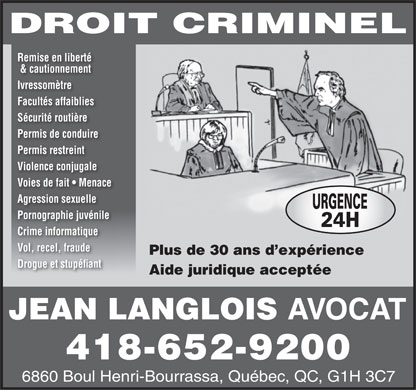 Langlois Jean (418-652-9200) - Display Ad - DROIT CRIMINEL Remise en libert&eacute; &amp; cautionnement Ivressom&egrave;tre Facult&eacute;s affaiblies S&eacute;curit&eacute; routi&egrave;re Permis de conduire Permis restreint Violence conjugale Voies de fait   Menace Agression sexuelle URGENCE Pornographie juv&eacute;nile 24H Crime informatique Vol, recel, fraude Plus de 30 ans d exp&eacute;rience Drogue et stup&eacute;fiant Aide juridique accept&eacute;e JEAN LANGLOIS AVOCAT 418-652-9200 6860 Boul Henri-Bourrassa, Qu&eacute;bec, QC, G1H 3C7