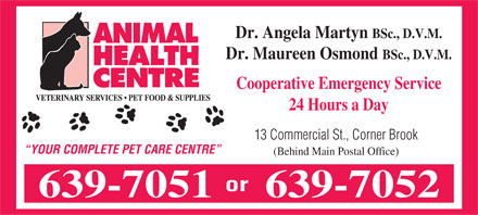 Animal Health Centre (709-639-7051) - Annonce illustr&eacute;e - Dr. Angela Martyn BSc., D.V.M. Dr. Maureen Osmond BSc., D.V.M. Cooperative Emergency Service 24 Hours a Day 13 Commercial St., Corner Brook YOUR COMPLETE PET CARE CENTRE (Behind Main Postal Office) or 639-7051639-7052 Dr. Angela Martyn BSc., D.V.M. Dr. Maureen Osmond BSc., D.V.M. Cooperative Emergency Service 24 Hours a Day 13 Commercial St., Corner Brook YOUR COMPLETE PET CARE CENTRE (Behind Main Postal Office) or 639-7051639-7052
