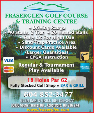 Fraserglen Golf Course & Training Centre (604-852-3477) - Display Ad - FRASERGLEN GOLF COURSE & TRAINING CENTRE Driving Range Driving Range 40 Stalls, 2 Tier    20 Heated Stalls 40 Stalls, 2 Tier    20 Heated Stalls Fully Lit For Night Use Fully Lit For Night Use Sand Trap Practice Area Sand Trap Practice Area Discount Cards Available Discount Cards Available (Larger Quantities) (Larger Quantities) CPGA Instruction CPGA Instruction Regular & Tournament Play Available 18 Holes Par 62 Fully Stocked Golf Shop   BAR & GRILL 604 852-3477 604 852-3477 GLEN BAR & GRILL 604 859-3477GLEN BAR & GRILL 604 859-3477 36036 South Parallel Rd., Abbotsford, BC V3G 2K436036 South Parallel Rd., Abbotsford, BC V3G 2K4 www.fraserglen.com