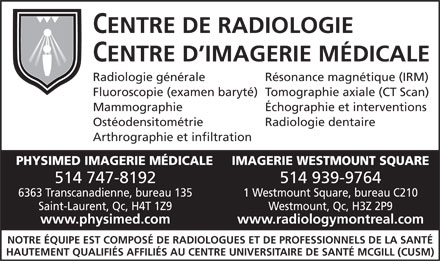 Physimed Imagerie Medicale (514-747-8192) - Annonce illustr&eacute;e - CENTRE DE RADIOLOGIE CENTRE D'IMAGERIE M&Eacute;DICALE Radiologie g&eacute;n&eacute;raleR&eacute;sonance magn&eacute;tique (IRM) Fluoroscopie (examen baryt&eacute;)Tomographie axiale (CT Scan) Mammographie&Eacute;chographie et interventions Ost&eacute;odensitom&eacute;trieRadiologie dentaire Arthrographie et infiltration PHYSIMED IMAGERIE M&Eacute;DICALEIMAGERIE WESTMOUNT SQUARE 514 747-8192514 939-9764 6363 Transcanadienne, bureau 1351 Westmount Square, bureau C210 Saint-Laurent, Qc, H4T 1Z9Westmount, Qc, H3Z 2P9 www.physimed.comwww.radiologymontreal.com NOTRE &Eacute;QUIPE EST COMPOS&Eacute; DE RADIOLOGUES ET DE PROFESSIONNELS DE LA SANT&Eacute; HAUTEMENT QUALIFI&Eacute;S AFFILI&Eacute;S AU CENTRE UNIVERSITAIRE DE SANT&Eacute; MCGILL (CUSM)