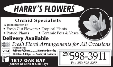 Harry's Flowers (250-598-3911) - Display Ad - HARRY S FLOWERS Orchid Specialists A great selection of Tropical Plants Fresh Cut Flowers Ceramic Pots & Vaseses Potted Plants Delivery Available Fresh Floral Arrangements for All Occasions Business Hours: 9:30am-7:00pm ......... Monday-Saturday 10:30am-6:00pm ..... Sunday & Holidays 250 598-3911 1817 OAK BAY Fax 250-598-3258 (corner of Bank & Oak Bay)