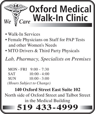 Oxford Medical Walk-In Clinic (519-433-4999) - Display Ad - Oxford Medical Walk-In Clinic We      Care Walk-In Services Female Physicians on Staff for PAP Tests and other Women's Needs MTO Drivers & Third Party Physicals Lab, Pharmacy, Specialists on Premises MON - FRI   9:00 - 7:30 SAT              10:00 - 4:00 SUN              10:00 - 3:00 (Hours Subject to Change) 140 Oxford Street East Suite 102 North side of Oxford Street and Talbot Street in the Medical Building 519 433-4999  Oxford Medical Walk-In Clinic We      Care Walk-In Services Female Physicians on Staff for PAP Tests and other Women's Needs MTO Drivers & Third Party Physicals Lab, Pharmacy, Specialists on Premises MON - FRI   9:00 - 7:30 SAT              10:00 - 4:00 SUN              10:00 - 3:00 (Hours Subject to Change) 140 Oxford Street East Suite 102 North side of Oxford Street and Talbot Street in the Medical Building 519 433-4999  Oxford Medical Walk-In Clinic We      Care Walk-In Services Female Physicians on Staff for PAP Tests and other Women's Needs MTO Drivers & Third Party Physicals Lab, Pharmacy, Specialists on Premises MON - FRI   9:00 - 7:30 SAT              10:00 - 4:00 SUN              10:00 - 3:00 (Hours Subject to Change) 140 Oxford Street East Suite 102 North side of Oxford Street and Talbot Street in the Medical Building 519 433-4999  Oxford Medical Walk-In Clinic We      Care Walk-In Services Female Physicians on Staff for PAP Tests and other Women's Needs MTO Drivers & Third Party Physicals Lab, Pharmacy, Specialists on Premises MON - FRI   9:00 - 7:30 SAT              10:00 - 4:00 SUN              10:00 - 3:00 (Hours Subject to Change) 140 Oxford Street East Suite 102 North side of Oxford Street and Talbot Street in the Medical Building 519 433-4999