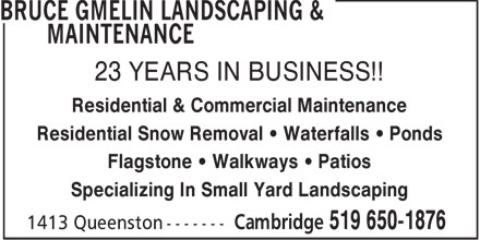 Gmelin Bruce Landscaping & Maintenance (519-650-1876) - Annonce illustrée - 23 YEARS IN BUSINESS!! Residential & Commercial Maintenance Residential Snow Removal   Waterfalls   Ponds Flagstone   Walkways   Patios Specializing In Small Yard Landscaping