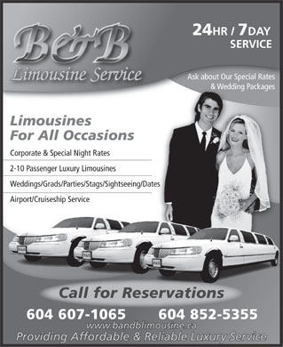 B &amp; B Limousine Service (604-897-6061) - Annonce illustr&eacute;e - 24 HR / 7 DAY SERVICE Ask about Our Special Rates Limousine Service &amp; Wedding Packages Limousines For All Occasions Corporate &amp; Special Night Rates 2-10 Passenger Luxury Limousines Weddings/Grads/Parties/Stags/Sightseeing/Dates Airport/Cruiseship Service Call for Reservations 604 607-1065 604 852-5355 www.bandblimousine.ca Providing Affordable &amp; Reliable Luxury Service