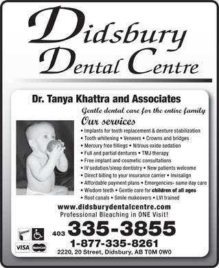 Didsbury Dental Centre (403-335-3855) - Annonce illustrée - Didsbury Dental Centre Dr. Tanya Khattra and Associates Gentle dental care for the entire family Our services Implants for tooth replacement & denture stabilization Tooth whitening   Veneers   Crowns and bridges Mercury free fillings   Nitrous oxide sedation Full and partial dentures   TMJ therapy Free implant and cosmetic consultations IV sedation/sleep dentistry   New patients welcome Direct billing to your insurance carrier   Invisalign Affordable payment plans   Emergencies- same day care Wisdom teeth   Gentle care for children of all ages Root canals   Smile makeovers   LVI trained www.didsburydentalcentre.com Professional Bleaching in ONE Visit! 403 335-3855 1-877-335-8261 2220, 20 Street, Didsbury, AB T0M 0W0 Didsbury Dental Centre Dr. Tanya Khattra and Associates Gentle dental care for the entire family Our services Implants for tooth replacement & denture stabilization Tooth whitening   Veneers   Crowns and bridges Mercury free fillings   Nitrous oxide sedation Full and partial dentures   TMJ therapy Free implant and cosmetic consultations IV sedation/sleep dentistry   New patients welcome Direct billing to your insurance carrier   Invisalign Affordable payment plans   Emergencies- same day care Wisdom teeth   Gentle care for children of all ages Root canals   Smile makeovers   LVI trained www.didsburydentalcentre.com Professional Bleaching in ONE Visit! 403 335-3855 1-877-335-8261 2220, 20 Street, Didsbury, AB T0M 0W0  Didsbury Dental Centre Dr. Tanya Khattra and Associates Gentle dental care for the entire family Our services Implants for tooth replacement & denture stabilization Tooth whitening   Veneers   Crowns and bridges Mercury free fillings   Nitrous oxide sedation Full and partial dentures   TMJ therapy Free implant and cosmetic consultations IV sedation/sleep dentistry   New patients welcome Direct billing to your insurance carrier   Invisalign Affordable payment plans   Emergencies- same day care Wisdom teeth   Gentle care for children of all ages Root canals   Smile makeovers   LVI trained www.didsburydentalcentre.com Professional Bleaching in ONE Visit! 403 335-3855 1-877-335-8261 2220, 20 Street, Didsbury, AB T0M 0W0  Didsbury Dental Centre Dr. Tanya Khattra and Associates Gentle dental care for the entire family Our services Implants for tooth replacement & denture stabilization Tooth whitening   Veneers   Crowns and bridges Mercury free fillings   Nitrous oxide sedation Full and partial dentures   TMJ therapy Free implant and cosmetic consultations IV sedation/sleep dentistry   New patients welcome Direct billing to your insurance carrier   Invisalign Affordable payment plans   Emergencies- same day care Wisdom teeth   Gentle care for children of all ages Root canals   Smile makeovers   LVI trained www.didsburydentalcentre.com Professional Bleaching in ONE Visit! 403 335-3855 1-877-335-8261 2220, 20 Street, Didsbury, AB T0M 0W0  Didsbury Dental Centre Dr. Tanya Khattra and Associates Gentle dental care for the entire family Our services Implants for tooth replacement & denture stabilization Tooth whitening   Veneers   Crowns and bridges Mercury free fillings   Nitrous oxide sedation Full and partial dentures   TMJ therapy Free implant and cosmetic consultations IV sedation/sleep dentistry   New patients welcome Direct billing to your insurance carrier   Invisalign Affordable payment plans   Emergencies- same day care Wisdom teeth   Gentle care for children of all ages Root canals   Smile makeovers   LVI trained www.didsburydentalcentre.com Professional Bleaching in ONE Visit! 403 335-3855 1-877-335-8261 2220, 20 Street, Didsbury, AB T0M 0W0  Didsbury Dental Centre Dr. Tanya Khattra and Associates Gentle dental care for the entire family Our services Implants for tooth replacement & denture stabilization Tooth whitening   Veneers   Crowns and bridges Mercury free fillings   Nitrous oxide sedation Full and partial dentures   TMJ therapy Free implant and cosmetic consultations IV sedation/sleep dentistry   New patients welcome Direct billing to your insurance carrier   Invisalign Affordable payment plans   Emergencies- same day care Wisdom teeth   Gentle care for children of all ages Root canals   Smile makeovers   LVI trained www.didsburydentalcentre.com Professional Bleaching in ONE Visit! 403 335-3855 1-877-335-8261 2220, 20 Street, Didsbury, AB T0M 0W0  Didsbury Dental Centre Dr. Tanya Khattra and Associates Gentle dental care for the entire family Our services Implants for tooth replacement & denture stabilization Tooth whitening   Veneers   Crowns and bridges Mercury free fillings   Nitrous oxide sedation Full and partial dentures   TMJ therapy Free implant and cosmetic consultations IV sedation/sleep dentistry   New patients welcome Direct billing to your insurance carrier   Invisalign Affordable payment plans   Emergencies- same day care Wisdom teeth   Gentle care for children of all ages Root canals   Smile makeovers   LVI trained www.didsburydentalcentre.com Professional Bleaching in ONE Visit! 403 335-3855 1-877-335-8261 2220, 20 Street, Didsbury, AB T0M 0W0