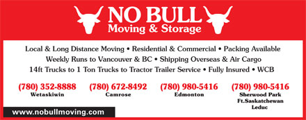No Bull Moving & Storage (780-980-5416) - Annonce illustrée - NO BULL Moving & Storage Local & Long Distance Moving   Residential & Commercial   Packing Available Weekly Runs to Vancouver & BC   Shipping Overseas & Air Cargo 14ft Trucks to 1 Ton Trucks to Tractor Trailer Service   Fully Insured   WCB (780) 352-8888 (780) 672-8492 (780) 980-5416(780) 980-5416 Wetaskiwin Camrose Edmonton Sherwood Park Ft.Saskatchewan Leduc www.nobullmoving.com