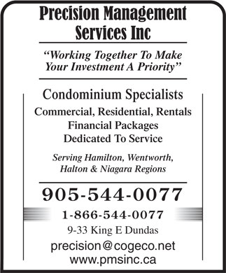 Precision Management Services (905-544-0077) - Display Ad - Working Together To Make Your Investment A Priority Condominium Specialists Commercial, Residential, Rentals Financial Packages Dedicated To Service Serving Hamilton, Wentworth, Halton &amp; Niagara Regions 905-544-0077 1-866-544-0077 9-33 King E Dundas precision@cogeco.net www.pmsinc.ca