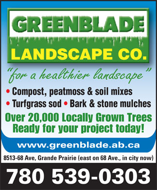 Greenblade Landscape Co Ltd (780-357-3930) - Annonce illustrée - LANDSCAPE CO. for a healthier landscape Compost, peatmoss & soil mixes Turfgrass sod   Bark & stone mulches Over 20,000 Locally Grown Trees Ready for your project today! www.greenblade.ab.ca 8513-68 Ave, Grande Prairie (east on 68 Ave., in city now) 780 539-0303