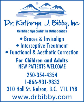 Bibby Kathryn J Dr Inc (250-354-4354) - Display Ad - Certified Specialist In Orthodontics Braces & Invisalign Interceptive Treatment Functional & Aesthetic Correction For Children and Adults NEW PATIENTS WELCOME 250-354-4354 1-866-931-9833 310 Hall St. Nelson, B.C.  V1L 1Y8 www.drbibby.com Certified Specialist In Orthodontics Braces & Invisalign Interceptive Treatment Functional & Aesthetic Correction For Children and Adults NEW PATIENTS WELCOME 250-354-4354 1-866-931-9833 310 Hall St. Nelson, B.C.  V1L 1Y8 www.drbibby.com  Certified Specialist In Orthodontics Braces & Invisalign Interceptive Treatment Functional & Aesthetic Correction For Children and Adults NEW PATIENTS WELCOME 250-354-4354 1-866-931-9833 310 Hall St. Nelson, B.C.  V1L 1Y8 www.drbibby.com  Certified Specialist In Orthodontics Braces & Invisalign Interceptive Treatment Functional & Aesthetic Correction For Children and Adults NEW PATIENTS WELCOME 250-354-4354 1-866-931-9833 310 Hall St. Nelson, B.C.  V1L 1Y8 www.drbibby.com  Certified Specialist In Orthodontics Braces & Invisalign Interceptive Treatment Functional & Aesthetic Correction For Children and Adults NEW PATIENTS WELCOME 250-354-4354 1-866-931-9833 310 Hall St. Nelson, B.C.  V1L 1Y8 www.drbibby.com  Certified Specialist In Orthodontics Braces & Invisalign Interceptive Treatment Functional & Aesthetic Correction For Children and Adults NEW PATIENTS WELCOME 250-354-4354 1-866-931-9833 310 Hall St. Nelson, B.C.  V1L 1Y8 www.drbibby.com  Certified Specialist In Orthodontics Braces & Invisalign Interceptive Treatment Functional & Aesthetic Correction For Children and Adults NEW PATIENTS WELCOME 250-354-4354 1-866-931-9833 310 Hall St. Nelson, B.C.  V1L 1Y8 www.drbibby.com