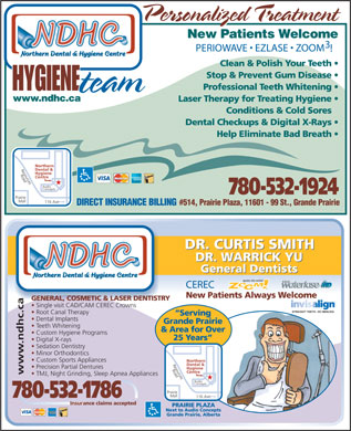 Northern Dental Hygiene Team (780-532-1924) - Display Ad - Personalized Treatment Personalized Treatment New Patients Welcome 3 PERIOWAVE   EZLASE   ZOOM ! Clean & Polish Your Teeth Stop & Prevent Gum Disease Professional Teeth Whitening HYGIENE HYGIENE team team www.ndhc.ca Laser Therapy for Treating Hygiene Conditions & Cold Sores Dental Checkups & Digital X-Rays Help Eliminate Bad Breath Northern Northern Dental & Dental & Hygiene Hygiene Road Road Centre Centre Resources Resources Audio Audio Concepts Concepts 780-532-1924 Prairie Prairie Mall Mall 116 Ave 116 Ave #514, Prairie Plaza, 11601 - 99 St., Grande Prairie DIRECT INSURANCE BILLING DR. CURTIS SMITH DR. CURTIS SMITH DR. WARRICK YU DR. WARRICK YU General Dentists General Dentists CEREC New Patients Always Welcome GENERAL, COSMETIC & LASER DENTISTRY Single visit CAD/CAM CEREC Crowns www.ndhc.ca Root Canal Therapy Serving Dental Implants Grande Prairie Teeth Whitening & Area for Over Custom Hygiene Programs 25 Years Digital X-rays Sedation Dentistry Minor Orthodontics Custom Sports Appliances Northern Dental & Precision Partial Dentures Hygiene Road Centre Resources TMJ, Night Grinding, Sleep Apnea Appliances Audio Concepts Prairie Mall 780-532-1786 116 Ave Insurance claims accepted PRAIRIE PLAZA Next to Audio Concepts Grande Prairie, Alberta