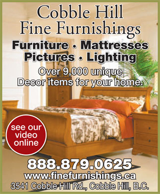 Cobble Hill Fine Furnishings (1-888-879-0625) - Annonce illustr&eacute;e - Cobble Hill Fine Furnishings Furniture &middot; Mattresses Pictures &middot; Lighting Over 9,000 unique Over 9,000 unique Decor items for your home. Decor items for your home. see our video online 888.879.0625.879.0625 www.finefurnishings.ca 3541 C Cobble Hill Rd., Cobble Hill, B.C.obble Hill Rd., Cobble Hill, B.C.  Cobble Hill Fine Furnishings Furniture &middot; Mattresses Pictures &middot; Lighting Over 9,000 unique Over 9,000 unique Decor items for your home. Decor items for your home. see our video online 888.879.0625.879.0625 www.finefurnishings.ca 3541 C Cobble Hill Rd., Cobble Hill, B.C.obble Hill Rd., Cobble Hill, B.C.