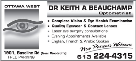 Beauchamp Keith A Dr (613-224-4315) - Annonce illustr&eacute;e - OTTAWA WEST DR KEITH A BEAUCHAMP Optometrist Complete Vision &amp; Eye Health Examination Quality Eyewear &amp; Contact Lenses Laser eye surgery consultations Evening Appointments Available English, French &amp; Arabic Spoken 1901, Baseline Rd (Near Woodroffe) FREE PARKING 613 224-4315  OTTAWA WEST DR KEITH A BEAUCHAMP Optometrist Complete Vision &amp; Eye Health Examination Quality Eyewear &amp; Contact Lenses Laser eye surgery consultations Evening Appointments Available English, French &amp; Arabic Spoken 1901, Baseline Rd (Near Woodroffe) FREE PARKING 613 224-4315  OTTAWA WEST DR KEITH A BEAUCHAMP Optometrist Complete Vision &amp; Eye Health Examination Quality Eyewear &amp; Contact Lenses Laser eye surgery consultations Evening Appointments Available English, French &amp; Arabic Spoken 1901, Baseline Rd (Near Woodroffe) FREE PARKING 613 224-4315