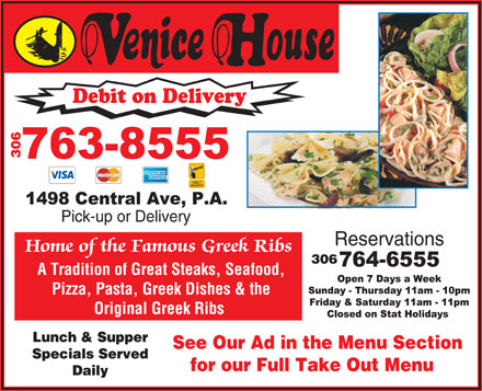 Venice House (306-763-8555) - Display Ad - Debit on Delivery Pick-up or Delivery Reservations Home of the Famous Greek Ribs A Tradition of Great Steaks, Seafood, Pizza, Pasta, Greek Dishes & the Original Greek Ribs Lunch & Supper See Our Ad in the Menu Section Specials Served for our Full Take Out Menu Daily