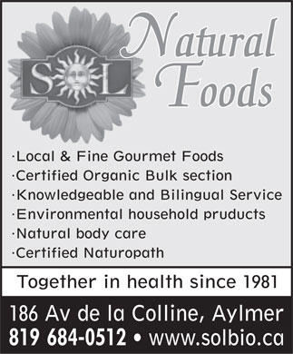 Sol Natural Foods (819-684-0512) - Annonce illustrée - Natural Foods Local & Fine Gourmet Foods Certified Organic Bulk section Knowledgeable and Bilingual Service Environmental household pruducts Natural body care Certified Naturopath Together in health since 1981 186 Av de la Colline, Aylmer 819 684-0512   www.solbio.ca