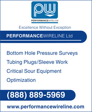 Performance Wireline Ltd (1-888-889-5969) - Annonce illustrée - PERFORMANCEWIRELINE Excellence Without Exception PERFORMANCEWIRELINE Ltd Bottom Hole Pressure Surveys Tubing Plugs/Sleeve Work Critical Sour Equipment Optimization (888) 889-5969 www.performancewireline.com