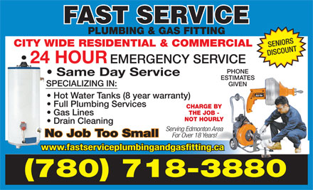Fast Service Plumbing & Gas Fitting (780-718-3880) - Display Ad - PLUMBING & GAS FITTING CITY WIDE RESIDENTIAL & COMMERCIAL SENIORS DISCOUNT 24 HOUR EMERGENCY SERVICE PHONE Same Day Service ESTIMATES GIVEN SPECIALIZING IN: Hot Water Tanks (8 year warranty) Full Plumbing Services CHARGE BY THE JOB - Gas Lines NOT HOURLY Drain Cleaning Serving Edmonton Area No Job Too Small For Over 18 Years! www.fastserviceplumbingandgasfitting.ca (780) 718-3880
