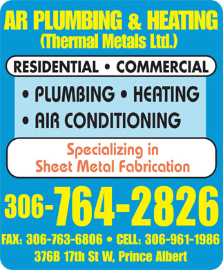 A R Plumbing & Heating (306-764-2826) - Annonce illustrée - AR PLUMBING & HEATING (Thermal Metals Ltd.) RESIDENTIAL   COMMERCIAL PLUMBING   HEATING AIR CONDITIONING Specializing in Sheet Metal Fabrication 306- 764-2826FAX: 306-763-6806 CELL: 306-961-1986 376B 17th St W, Prince Albert