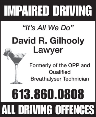 Gilhooly David (613-860-0808) - Annonce illustrée - IMPAIRED DRIVING It s All We Do David R. Gilhooly Lawyer Formerly of the OPP and Qualified Breathalyser Technician 613.860.0808 ALL DRIVING OFFENCES