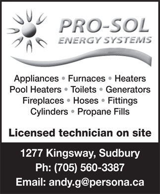 Pro-Sol Energy Systems (705-560-3387) - Display Ad - Appliances   Furnaces   Heaters Pool Heaters   Toilets   Generators Fireplaces   Hoses   Fittings Cylinders   Propane Fills Licensed technician on site 1277 Kingsway, Sudbury Ph: (705) 560-3387 Email: andy.g@persona.ca