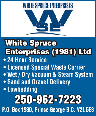 White Spruce Enterprises (1981) Ltd (250-962-7223) - Annonce illustrée - White Spruce Enterprises (1981) LtdEnterprises (1981) Ltd 24 Hour Service Licensed Special Waste Carrier Wet / Dry Vacuum & Steam System Sand and Gravel Delivery Lowbedding 250-962-7223 P.O. Box 1930, Prince George B.C. V2L 5E3