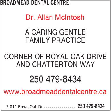Broadmead Dental Centre (250-479-8434) - Display Ad - Dr. Allan McIntosh A CARING GENTLE FAMILY PRACTICE CORNER OF ROYAL OAK DRIVE AND CHATTERTON WAY 250 479-8434 www.broadmeaddentalcentre.ca