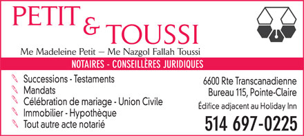 Petit & Toussi (514-697-0225) - Annonce illustrée - PETIT & TOUSSI Mtre Madeleine Petit   Mtre Nazgol Fallah Toussi NOTARIES - LEGAL ADVISERS Estates - Wills 6600 Trans-Canada Hwy Mandates Office 115, Pointe-Claire Marriage Celebration - Civil Union Office Building Adjacent to Holiday Inn Real Estate - Mortgages All other Notarial Deeds 514 697-0225 PETIT & TOUSSI Mtre Madeleine Petit   Mtre Nazgol Fallah Toussi NOTARIES - LEGAL ADVISERS Estates - Wills 6600 Trans-Canada Hwy Mandates Office 115, Pointe-Claire Marriage Celebration - Civil Union Office Building Adjacent to Holiday Inn Real Estate - Mortgages All other Notarial Deeds 514 697-0225