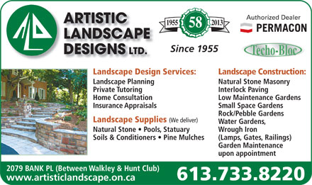 Artistic Landscape Designs Limited (613-733-8220) - Display Ad - Authorized Dealer 20131955 58 Since 1955 Landscape Design Services: Landscape Construction: Landscape Planning Natural Stone Masonry Private Tutoring Interlock Paving Home Consultation Low Maintenance Gardens Insurance Appraisals Small Space Gardens Rock/Pebble Gardens Landscape Supplies (We deliver) Water Gardens, Natural Stone   Pools, Statuary Wrough Iron Soils &amp; Conditioners   Pine Mulches (Lamps, Gates, Railings) Garden Maintenance upon appointment 2079 BANK PL (Between Walkley &amp; Hunt Club) 613.733.8220 www.artisticlandscape.on.ca