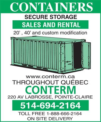 Conterm Containers (514-694-2164) - Annonce illustrée - CONTAINERS SECURE STORAGE SALES AND RENTAL 20  , 40  and custom modification www.conterm.ca THROUGHOUT QUÉBEC 220 AV LABROSSE, POINTE-CLAIRE 514-694-2164 TOLL FREE 1-888-666-2164 ON SITE DELIVERY