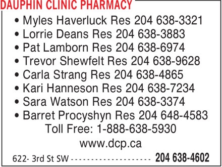 Dauphin Clinic Pharmacy (204-638-4602) - Display Ad - • Myles Haverluck Res 204 638-3321 • Lorrie Deans Res 204 638-3883 • Pat Lamborn Res 204 638-6974 • Trevor Shewfelt Res 204 638-9628 • Carla Strang Res 204 638-4865 • Kari Hanneson Res 204 638-7234 • Sara Watson Res 204 638-3374 • Barret Procyshyn Res 204 648-4583 Toll Free: 1-888-638-5930 www.dcp.ca