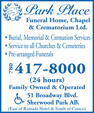 Park Place Funeral Home Chapel & Crematorium Ltd (780-417-8000) - Annonce illustrée - Funeral Home, Chapel & Crematorium Ltd. Burial, Memorial & Cremation Services Service to all Churches & Cemeteries Pre-arranged Funerals 417-8000 780 (24 hours) Family Owned & Operated 51 Broadway Blvd. Sherwood Park AB. (East of Ramada Hotel & South of Costco)