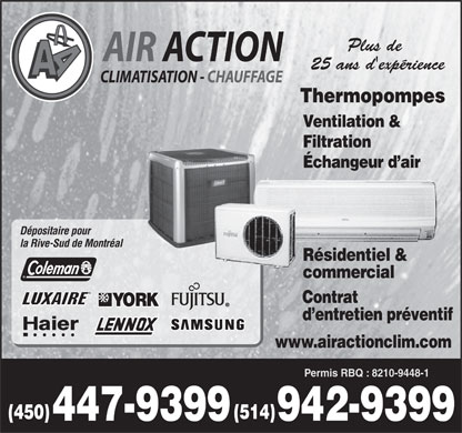 Air Action Climatisation Chauffage (450-447-9399) - Annonce illustr&eacute;e - Plus de 25 ans d'exp&eacute;rience Thermopompes Ventilation &amp; Filtration &Eacute;changeur d air D&eacute;positaire pour la Rive-Sud de Montr&eacute;al R&eacute;sidentiel &amp; commercial Contrat d entretien pr&eacute;ventif www.airactionclim.com Permis RBQ : 8210-9448-1 (514) (450) 942-9399447-9399