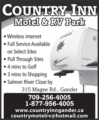 Country Inn Motel & RV Park (709-256-4005) - Annonce illustrée - countrymotelrv hotmail.com COUNTRY INN Motel & RV Park Wireless Internet Full Service Available on Select Sites Pull Through Sites 4 mins to Golf 3 mins to Shopping Salmon River Close by 315 Magee Rd., Gander 709-256-4005 1-877-956-4005 www.countryinngander.ca countrymotelrv hotmail.com COUNTRY INN Motel & RV Park Wireless Internet Full Service Available on Select Sites Pull Through Sites 4 mins to Golf 3 mins to Shopping Salmon River Close by 315 Magee Rd., Gander 709-256-4005 1-877-956-4005 www.countryinngander.ca