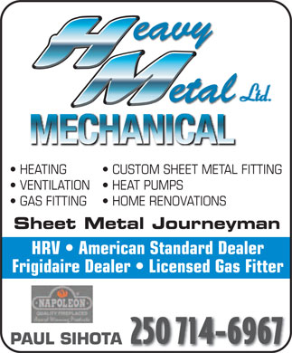 Heavy Metal Mechanical (250-714-6967) - Display Ad - eavy etal MECHANICAL HEATING  CUSTOM SHEET METAL FITTING VENTILATION  HEAT PUMPS GAS FITTING  HOME RENOVATIONS Sheet Metal Journeyman HRV   American Standard Dealer Frigidaire Dealer   Licensed Gas Fitter 250 714-6967 PAUL SIHOTA