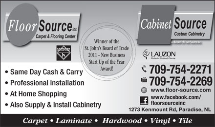 Floor Source Inc (709-701-3024) - Display Ad - Winner of the St. John s Board of Trade 2011 - New Business Start Up of the Year Award! 709-754-2271 Same Day Cash & Carry Professional Installation 709-754-2269 www.floor-source.com At Home Shopping www.facebook.com/ floorsourceinc Also Supply & Install Cabinetry 1273 Kenmount Rd, Paradise, NL Carpet   Laminate    Hardwood   Vinyl   Tile