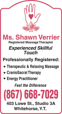 Ms Shawn Verrier RMT (867-668-7029) - Annonce illustrée - Therapeutic & Relaxing Massage CranioSacral Therapy Energy Practitioner Feel the Difference 403 Lowe St., Studio 3A Whitehorse, Y.T. Ms. Shawn Verrier Registered Massage Therapist Experienced Skillful Touch Professionally Registered: Therapeutic & Relaxing Massage CranioSacral Therapy Energy Practitioner Feel the Difference 403 Lowe St., Studio 3A Whitehorse, Y.T. Registered Massage Therapist Experienced Skillful Touch Professionally Registered: Ms. Shawn Verrier