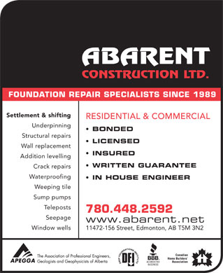 Abarent Construction Ltd (780-613-0103) - Display Ad - FOUNDATION REPAIR SPECIALISTS SINCE 1989 Settlement & shifting RESIDENTIAL & COMMERCIAL Underpinning BONDED Structural repairs LICENSED Wall replacement INSURED Addition levelling WRITTEN GUARANTEE Crack repairs Waterproofing IN HOUSE ENGINEER Weeping tile Sump pumps stsopeleT 780.448.2592 Seepage www.abarent.net Window wells 11472-156 Street, Edmonton, AB T5M 3N2