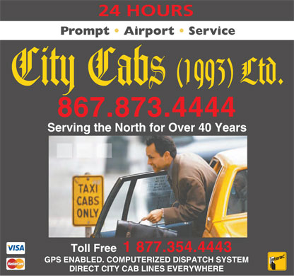 City Cab (1993) Ltd (867-873-4444) - Display Ad - 24 HOURS Prompt   Airport   Service 867.873.4444 Serving the North for Over 40 Years Toll Free 1 877.354.4443 GPS ENABLED. COMPUTERIZED DISPATCH SYSTEM DIRECT CITY CAB LINES EVERYWHERE