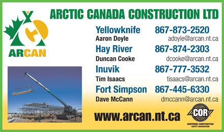 Arctic Canada Construction Ltd (867-874-2303) - Annonce illustr&eacute;e - ARCTIC CANADA CONSTRUCTION LTD Yellowknife  867-873-2520 Aaron Doyle   adoyle@arcan.nt.ca Hay River  867-874-2303 Duncan Cooke   dcooke@arcan.nt.ca Inuvik  867-777-3532 Tim Isaacs   tisaacs@arcan.nt.ca Fort Simpson  867-445-6330 Dave McCann   dmccann@arcan.nt.ca www.arcan.nt.ca