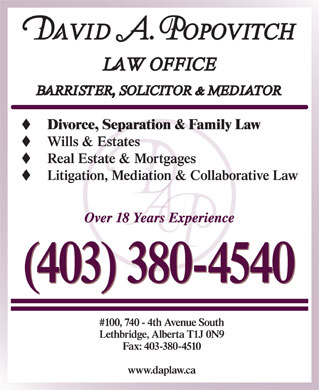 Popovitch David A Law Office (403-359-9999) - Display Ad - Divorce, Separation & Family Law Wills & Estates Real Estate & Mortgages Litigation, Mediation & Collaborative Law Over 18 Years Experience (403) 380-4540 #100, 740 - 4th Avenue South Lethbridge, Alberta T1J 0N9 Fax: 403-380-4510 www.daplaw.ca