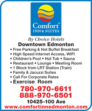 Comfort Inn & Suites-Edmonton (1-888-384-6835) - Annonce illustrée - By Choice Hotels Downtown Edmonton Free Parking & Hot Buffet Breakfast High Speed Internet Access, WIFI Children s Pool   Hot Tub   Sauna Restaurant   Lounge   Meeting Room 1 Block from LRT Station (Train) Family & Jacuzzi Suites Call For Corporate Rates Exercise  Room 780-970-6611 888-970-6501 10425-100 Ave www.comfortinnedmonton.com