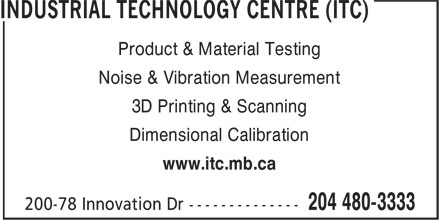 Industrial Technology Centre (ITC) (204-480-3333) - Annonce illustrée - Product & Material Testing Noise & Vibration Measurement 3D Printing & Scanning Dimensional Calibration www.itc.mb.ca Product & Material Testing Noise & Vibration Measurement 3D Printing & Scanning Dimensional Calibration www.itc.mb.ca