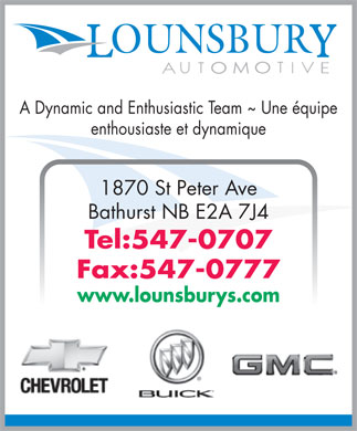 Lounsbury Automotive (506-547-0707) - Annonce illustrée - A Dynamic and Enthusiastic Team ~ Une équipe enthousiaste et dynamique 1870 St Peter Ave Bathurst NB E2A 7J4 Tel:547-0707 Fax:547-0777 www.lounsburys.com A Dynamic and Enthusiastic Team ~ Une équipe enthousiaste et dynamique 1870 St Peter Ave Bathurst NB E2A 7J4 Tel:547-0707 Fax:547-0777 www.lounsburys.com  A Dynamic and Enthusiastic Team ~ Une équipe enthousiaste et dynamique 1870 St Peter Ave Bathurst NB E2A 7J4 Tel:547-0707 Fax:547-0777 www.lounsburys.com