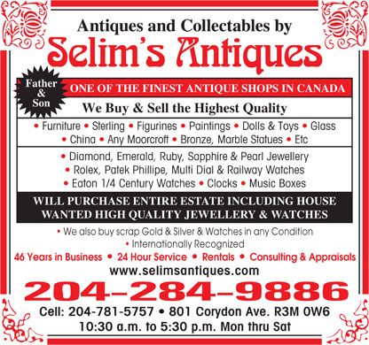 Selim's Antiques (204-284-9886) - Annonce illustrée - Antiques and Collectables by Selim s Antiques Father ONE OF THE FINEST ANTIQUE SHOPS IN CANADA & Son We Buy & Sell the Highest Quality Furniture   Sterling   Figurines   Paintings   Dolls & Toys   Glass China   Any Moorcroft   Bronze, Marble Statues   Etc Diamond, Emerald, Ruby, Sapphire & Pearl Jewellery Rolex, Patek Phillipe, Multi Dial & Railway Watches Eaton 1/4 Century Watches   Clocks   Music Boxes WILL PURCHASE ENTIRE ESTATE INCLUDING HOUSE WANTED HIGH QUALITY JEWELLERY & WATCHES We also buy scrap Gold & Silver & Watches in any Condition Internationally Recognized lll 46 Years in Business    24 Hour Service    Rentals    Consulting & Appraisals www.selimsantiques.com 204-284-9886 Cell: 204-781-5757   801 Corydon Ave. R3M 0W6 10:30 a.m. to 5:30 p.m. Mon thru Sat