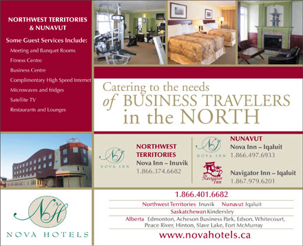 Nova Inn (1-866-497-6933) - Annonce illustrée - NORTHWEST TERRITORIES & NUNAVUT Some Guest Services Include: Meeting and Banquet Rooms Fitness Centre Business Centre Complimentary High Speed Internet Catering to the needs Microwaves and fridges Satellite TV ofBUSINESS TRAVELERS Restaurants and Lounges in the NORTH NUNAVUT NORTHWEST Nova InnI - Iqaluit TERRITORIES 1.866.497.6933 Nova IInn - Inuvik  I 1.866.374.6682 Navigator Inn - Iqaluit 1.867.979.6201 1.866.401.6682 Northwest TerritoriesInuvikNunavutIqaluit SaskatchewanKindersley AlbertaEdmonton, Acheson Business Park, Edson, Whitecourt, Peace River, Hinton, Slave Lake, Fort McMurray www.novahotels.ca  NORTHWEST TERRITORIES & NUNAVUT Some Guest Services Include: Meeting and Banquet Rooms Fitness Centre Business Centre Complimentary High Speed Internet Catering to the needs Microwaves and fridges Satellite TV ofBUSINESS TRAVELERS Restaurants and Lounges in the NORTH NUNAVUT NORTHWEST Nova InnI - Iqaluit TERRITORIES 1.866.497.6933 Nova IInn - Inuvik  I 1.866.374.6682 Navigator Inn - Iqaluit 1.867.979.6201 1.866.401.6682 Northwest TerritoriesInuvikNunavutIqaluit SaskatchewanKindersley AlbertaEdmonton, Acheson Business Park, Edson, Whitecourt, Peace River, Hinton, Slave Lake, Fort McMurray www.novahotels.ca